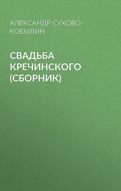 Александр Сухово-Кобылин - Свадьба Кречинского (сборник)