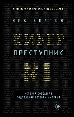 Ник Билтон - Киберпреступник № 1. История создателя подпольной сетевой империи