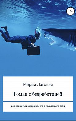 Мария Лаговая - Роман с безработицей. Как прожить и завершить его с пользой для себя