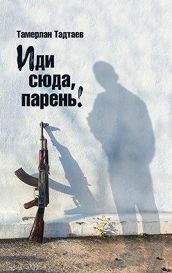 Тамерлан Тадтаев - Иди сюда, парень! (сборник)