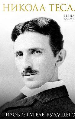 Бернард Карлсон - Никола Тесла. Изобретатель будущего