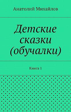 Анатолий Михайлов - Детские сказки (обучалки). Книга 1