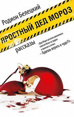 Родион Белецкий - Яростный Дед Мороз. Рассказы