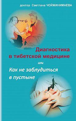 Светлана Чойжинимаева - Диагностика в тибетской медицине, или Как не заблудиться в пустыне