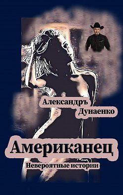 Александръ Дунаенко - Американец. Невероятные истории
