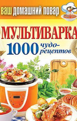 Неустановленный автор - Мультиварка. 1000 чудо-рецептов