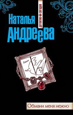 Наталья Андреева - Обмани меня нежно