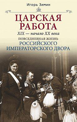 Игорь Зимин - Царская работа. XIX – начало XX в.