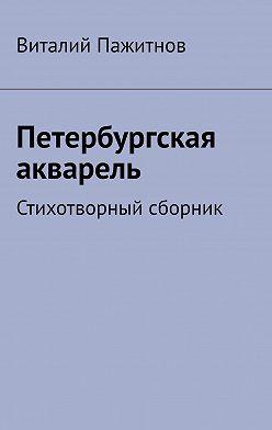 Виталий Пажитнов - Петербургская акварель. Стихотворный сборник