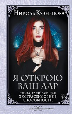 Николь Кузнецова - Я открою ваш Дар. Книга, развивающая экстрасенсорные способности