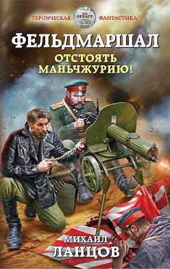 Михаил Ланцов - Фельдмаршал. Отстоять Маньчжурию!