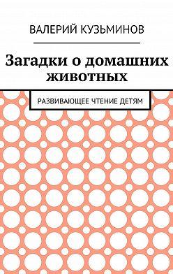 Валерий Кузьминов - Загадки о домашних животных. Развивающее чтение детям