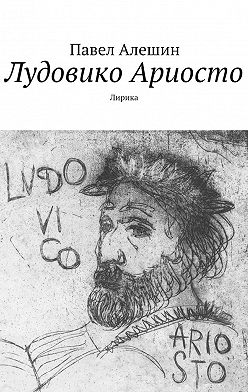 Павел Алешин - Лудовико Ариосто. Лирика