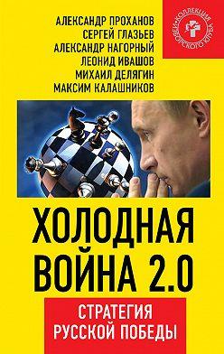 Александр Проханов - Холодная война 2.0. Стратегия русской победы