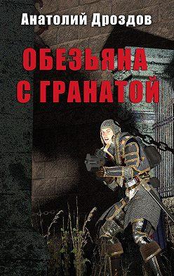 Анатолий Дроздов - Обезьяна с гранатой