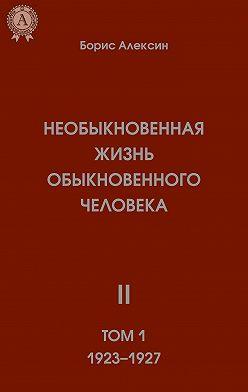 Борис Алексин - Необыкновенная жизнь обыкновенного человека. Книга 2. Том I