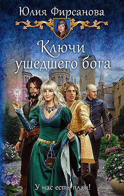 Юлия Фирсанова - Ключи ушедшего бога