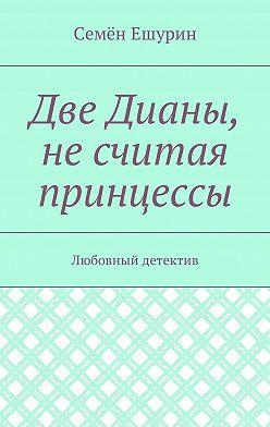 Семён Ешурин - Две Дианы, несчитая принцессы. Любовный детектив