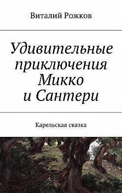 Виталий Рожков - Удивительные приключения Микко иСантери. Карельская сказка