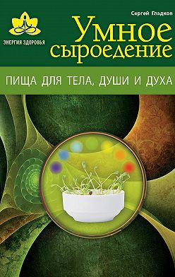 Сергей Гладков - Умное сыроедение. Пища для тела, души и духа