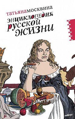 Татьяна Москвина - Энциклопедия русской жизни. Моя летопись: 1999-2007