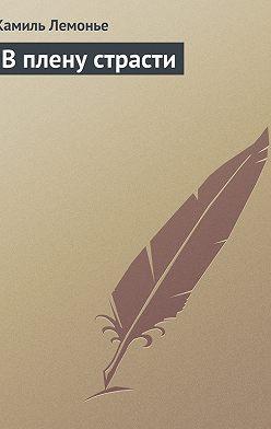 Камиль Лемонье - В плену страсти