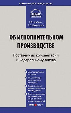 Любовь Кузнецова - Комментарий к Федеральному закону от 2 октября 2007г.№229-ФЗ «Об исполнительном производстве» (постатейный)