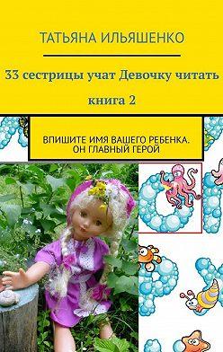 Татьяна Ильяшенко - 33сестрицы учат Девочку читать. Книга2. Впишите имя ВАШЕГО ребенка. Он главный герой