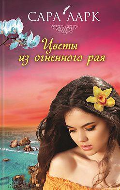 Сара Ларк - Цветы из огненного рая