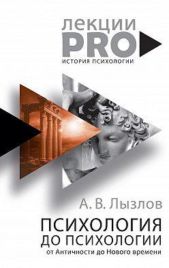 Алексей Лызлов - Психология до «психологии». От Античности до Нового времени
