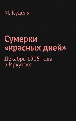 Максим Куделя - Сумерки «красных дней». Декабрь 1905года вИркутске