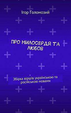 Ігор Голомозий - Про милосердя та любов. Збірка віршів українською та російською мовами