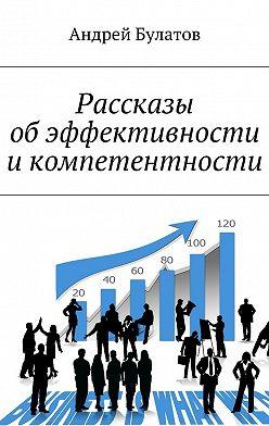 Андрей Булатов - Рассказы обэффективности икомпетентности