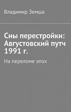 Владимир Земша - Сны перестройки: Августовский путч 1991 г.