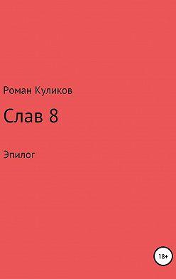 Роман Куликов - Слав 8. Эпилог