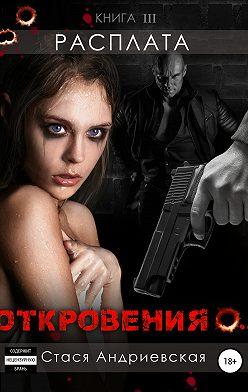 Стася Андриевская - «Откровения о…» Книга 3. Расплата
