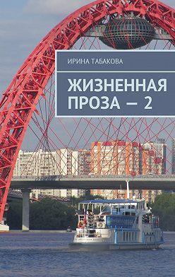 Ирина Табакова - Жизненная проза–2