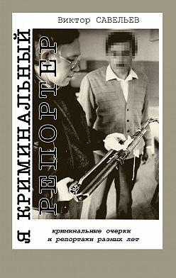 Виктор Савельев - Я криминальный репортер. Криминальные очерки и репортажи разных лет