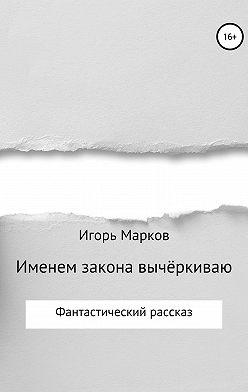Игорь Марков - Именем закона вычёркиваю