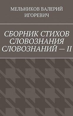 Валерий Мельников - СБОРНИК СТИХОВ СЛОВОЗНАНИЯ СЛОВОЗНАНИЙ–II