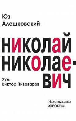 Юз Алешковский - Николай Николаевич. Лирическая фантасмагория