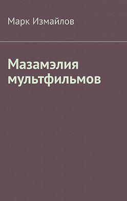 Марк Измайлов - Мазамэлия мультфильмов