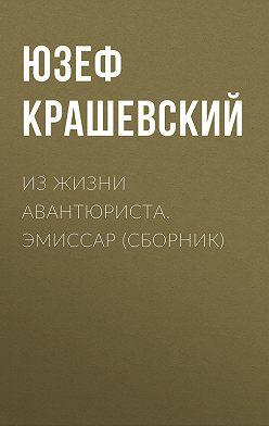 Юзеф Игнаций Крашевский - Из жизни авантюриста. Эмиссар (сборник)