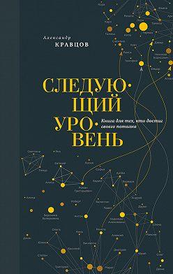 Александр Кравцов - Следующий уровень. Книга для тех, кто достиг своего потолка