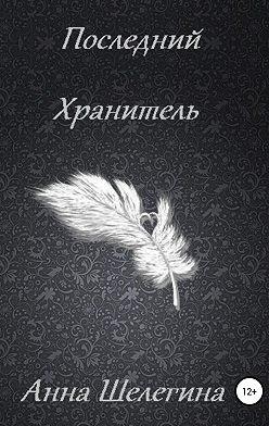 Анна Шелегина - Последний Хранитель