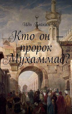 Ида Байкал - Кто он – пророк Мухаммад?