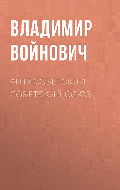 Владимир Войнович - Антисоветский Советский Союз