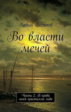 Вадим Беликов - Вовласти мечей. Часть 2. Вкрови моей кристаллы льда