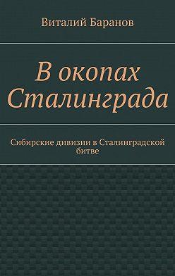 Виталий Баранов - Вокопах Сталинграда. Сибирские дивизии вСталинградской битве