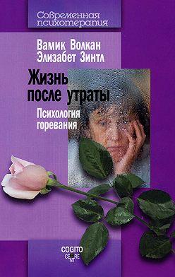 Вамик Волкан - Жизнь после утраты. Психология горевания